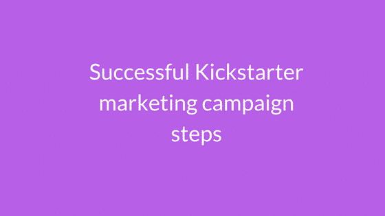 successful kickstarter marketing campaign steps